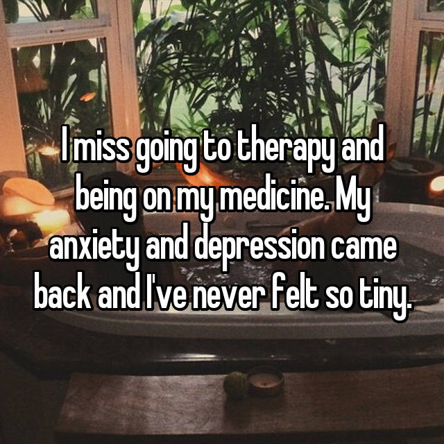 I miss going to therapy and being on my medicine. My anxiety and depression came back and I've never felt so tiny.