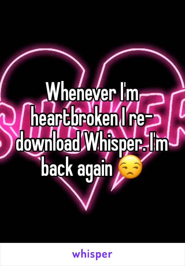 Whenever I'm heartbroken I re-download Whisper. I'm back again 😒