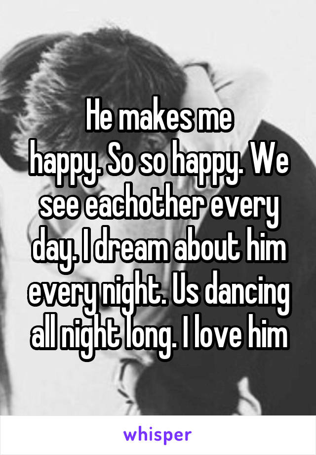 He makes me happy. So so happy. We see eachother every day. I dream about him every night. Us dancing all night long. I love him
