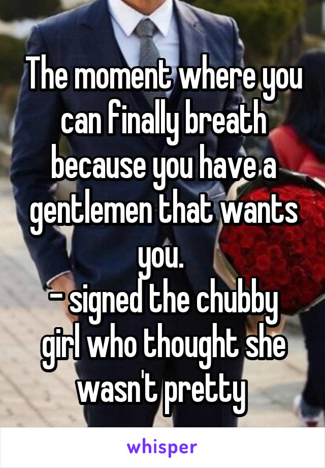 The moment where you can finally breath because you have a gentlemen that wants you.  - signed the chubby girl who thought she wasn't pretty