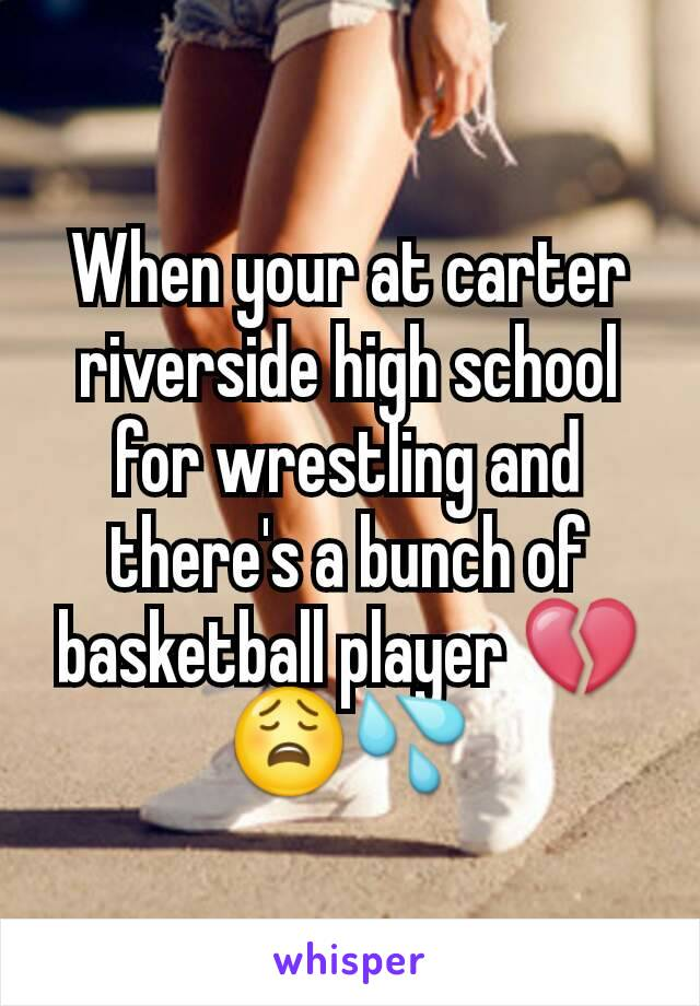 When your at carter riverside high school for wrestling and there's a bunch of basketball player 💔😩💦