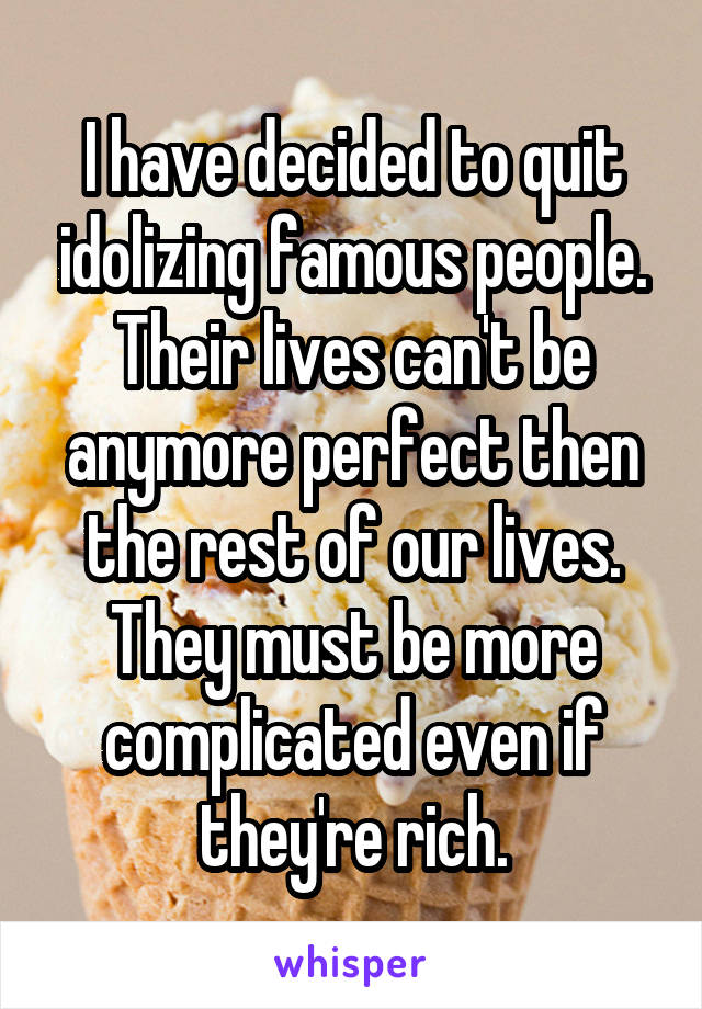 I have decided to quit idolizing famous people. Their lives can't be anymore perfect then the rest of our lives. They must be more complicated even if they're rich.