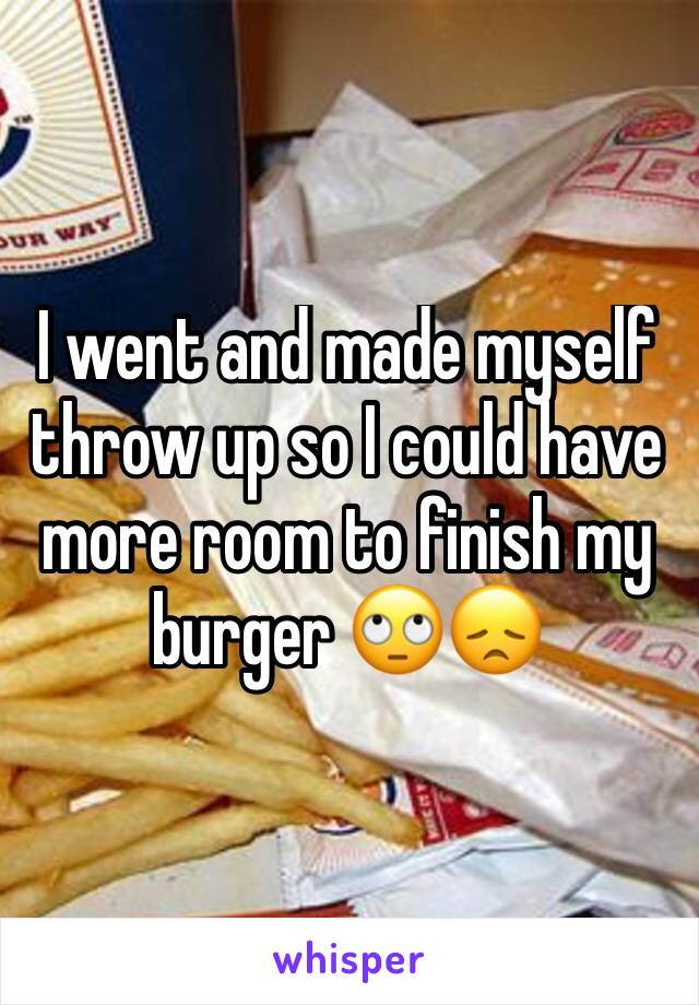 I went and made myself throw up so I could have more room to finish my burger 🙄😞