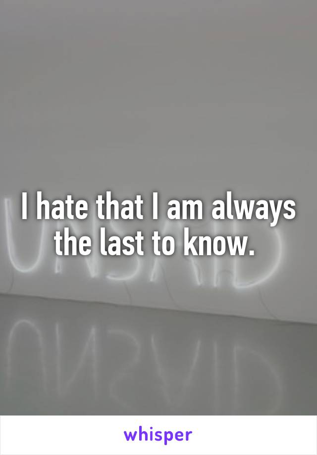 I hate that I am always the last to know.