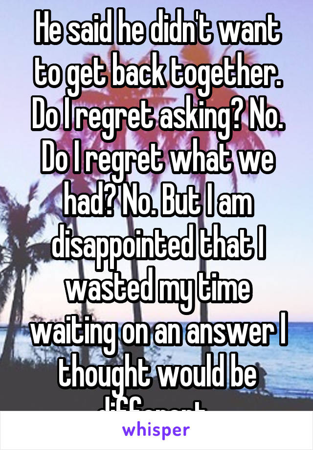 He said he didn't want to get back together. Do I regret asking? No. Do I regret what we had? No. But I am disappointed that I wasted my time waiting on an answer I thought would be different.