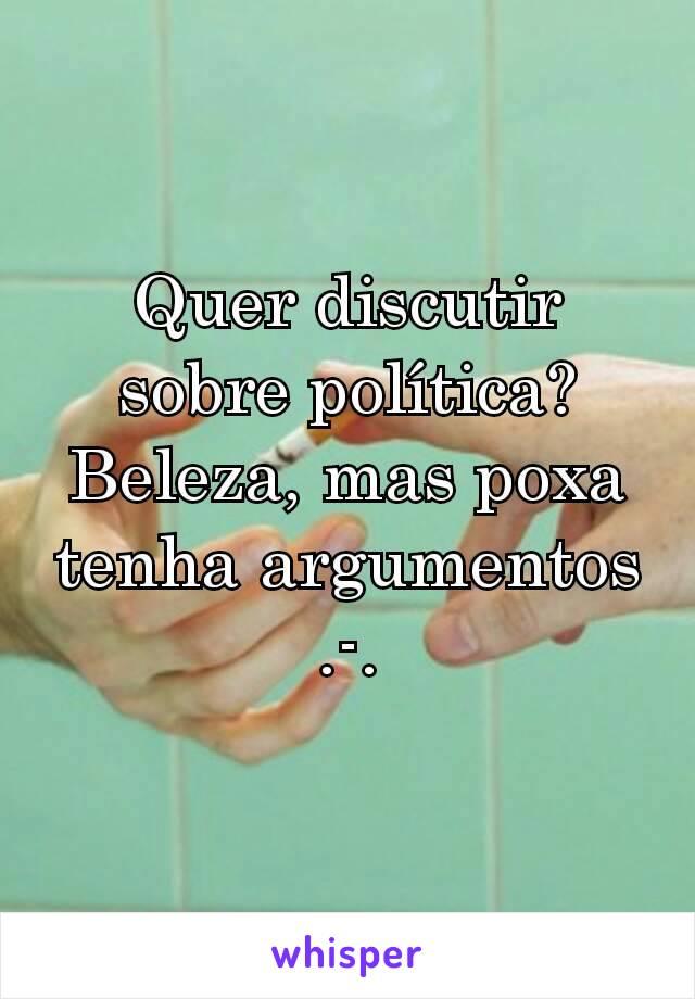 Quer discutir sobre política? Beleza, mas poxa tenha argumentos .-.