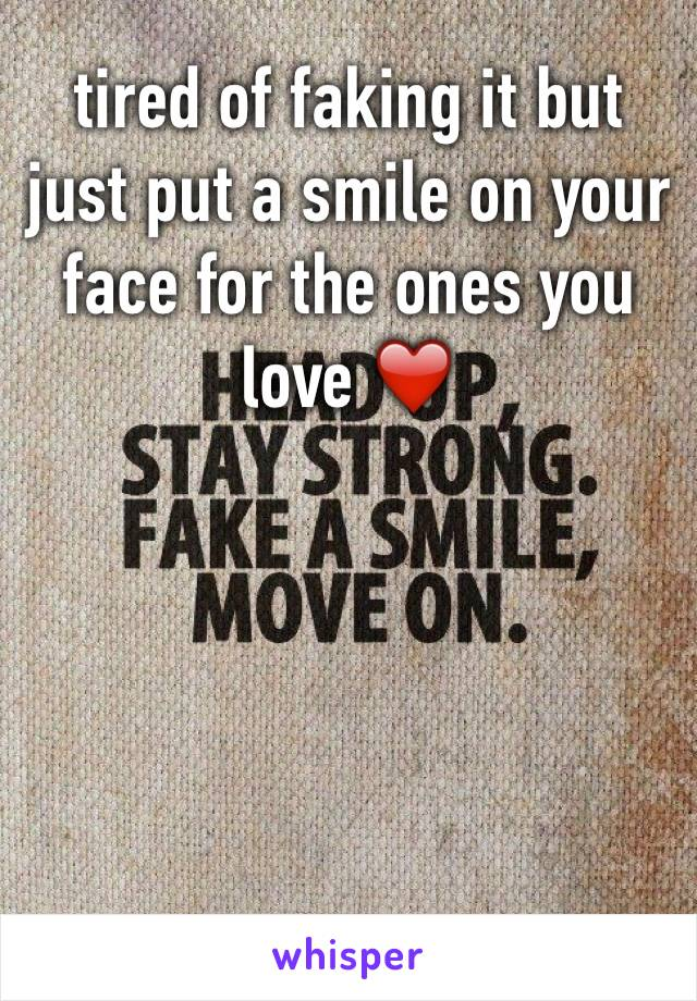 tired of faking it but just put a smile on your face for the ones you love ❤️
