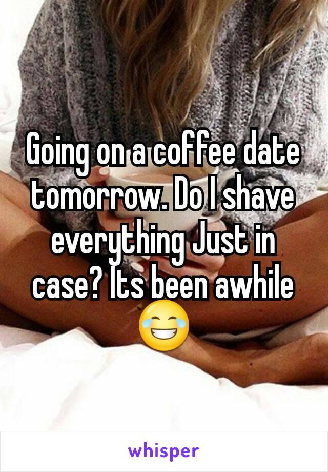 Going on a coffee date tomorrow. Do I shave everything Just in case? Its been awhile 😂
