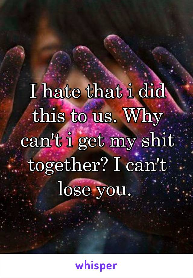 I hate that i did this to us. Why can't i get my shit together? I can't lose you.