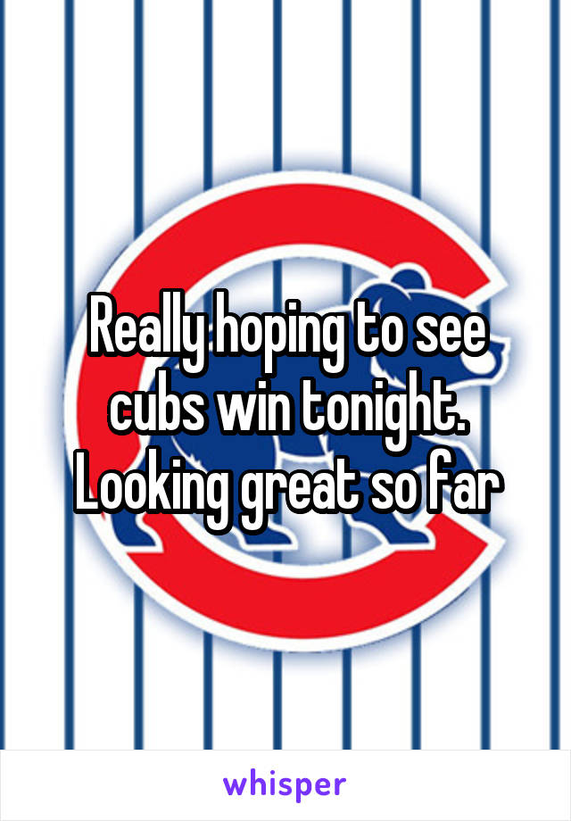 Really hoping to see cubs win tonight. Looking great so far