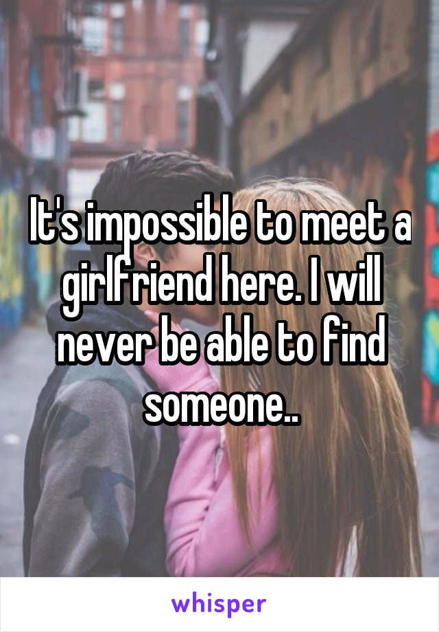 It's impossible to meet a girlfriend here. I will never be able to find someone..