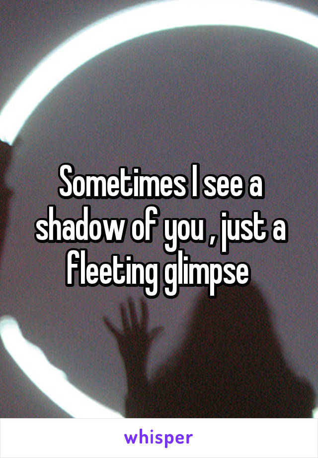 Sometimes I see a shadow of you , just a fleeting glimpse