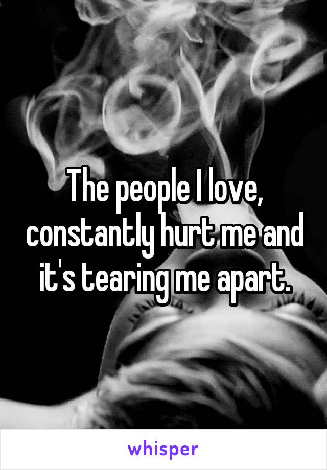 The people I love, constantly hurt me and it's tearing me apart.