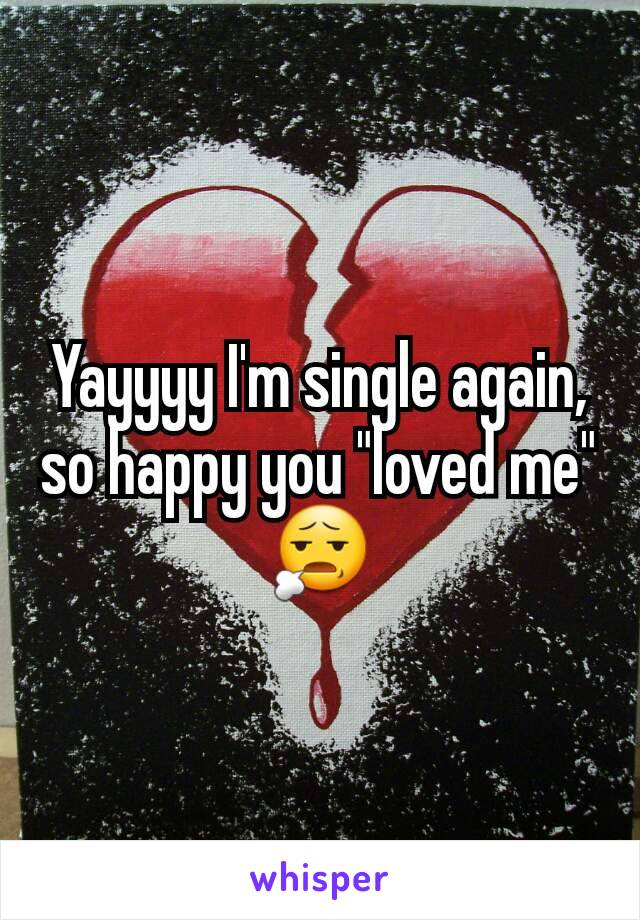 "Yayyyy I'm single again, so happy you ""loved me"" 😧"