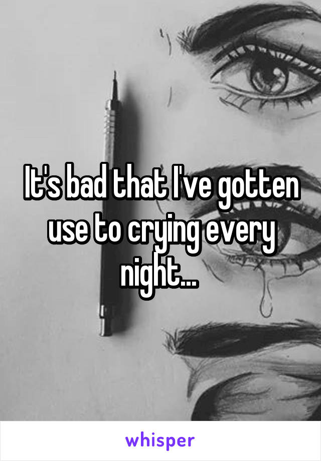 It's bad that I've gotten use to crying every night...
