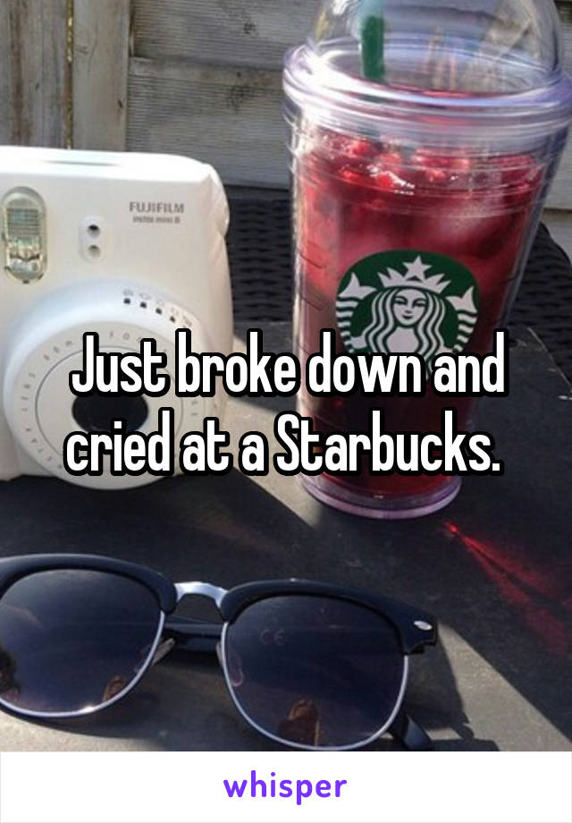 Just broke down and cried at a Starbucks.