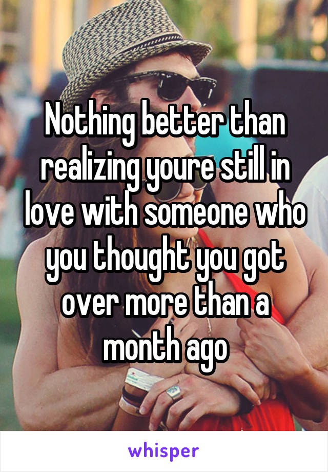 Nothing better than realizing youre still in love with someone who you thought you got over more than a month ago
