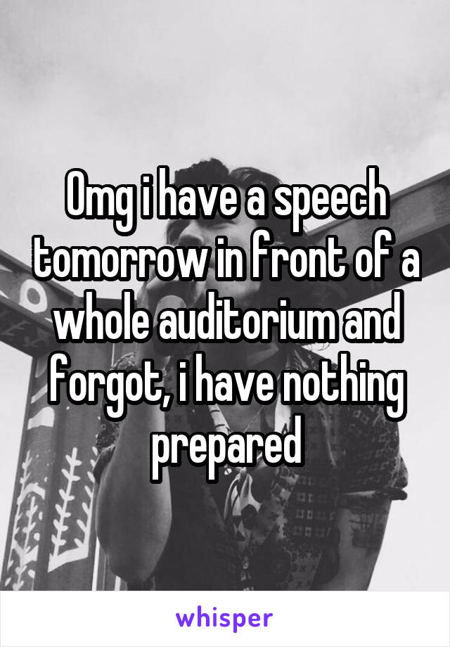 Omg i have a speech tomorrow in front of a whole auditorium and forgot, i have nothing prepared