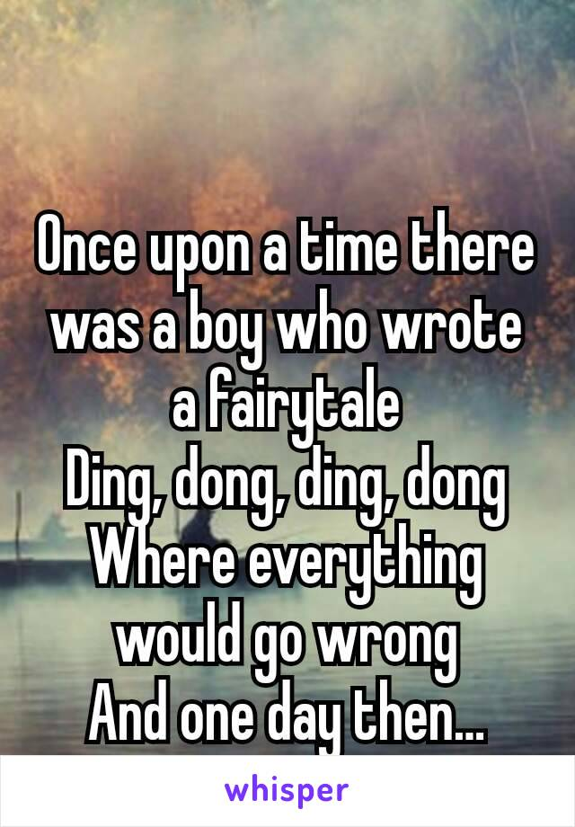 Once upon a time there was a boy who wrote a fairytale Ding, dong, ding, dong Where everything would go wrong And one day then…