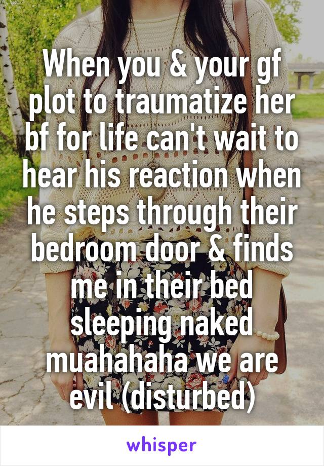 When you & your gf plot to traumatize her bf for life can't wait to hear his reaction when he steps through their bedroom door & finds me in their bed sleeping naked muahahaha we are evil (disturbed)