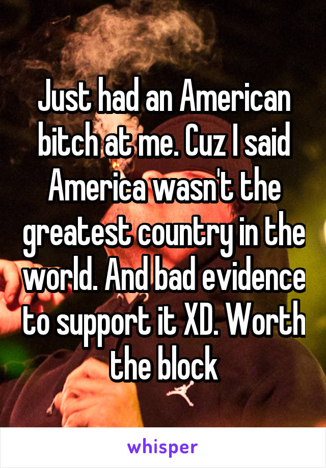 Just had an American bitch at me. Cuz I said America wasn't the greatest country in the world. And bad evidence to support it XD. Worth the block