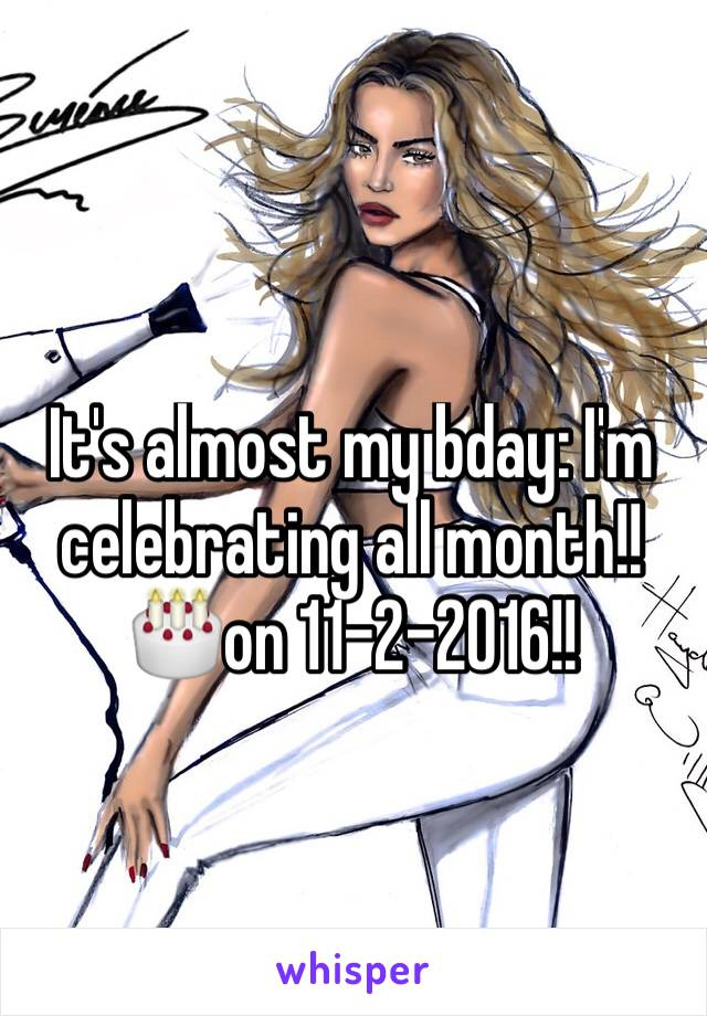 It's almost my bday: I'm celebrating all month!!🎂on 11-2-2016!!