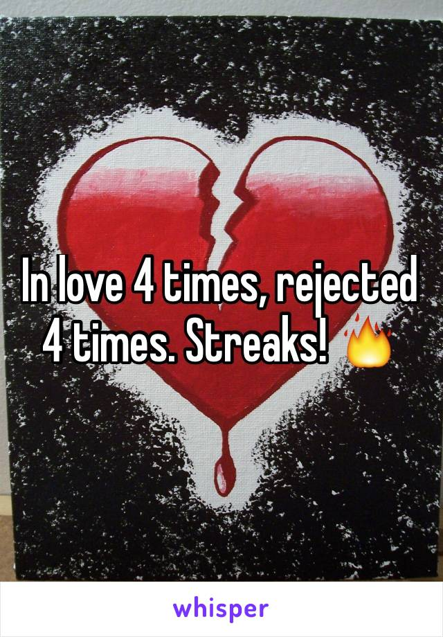 In love 4 times, rejected 4 times. Streaks! 🔥