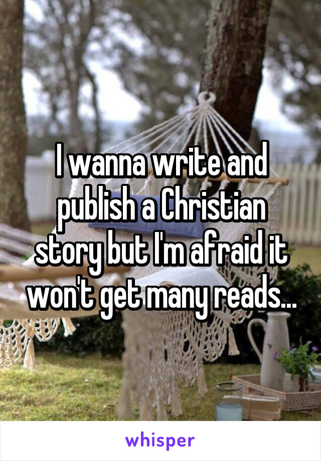 I wanna write and publish a Christian story but I'm afraid it won't get many reads...