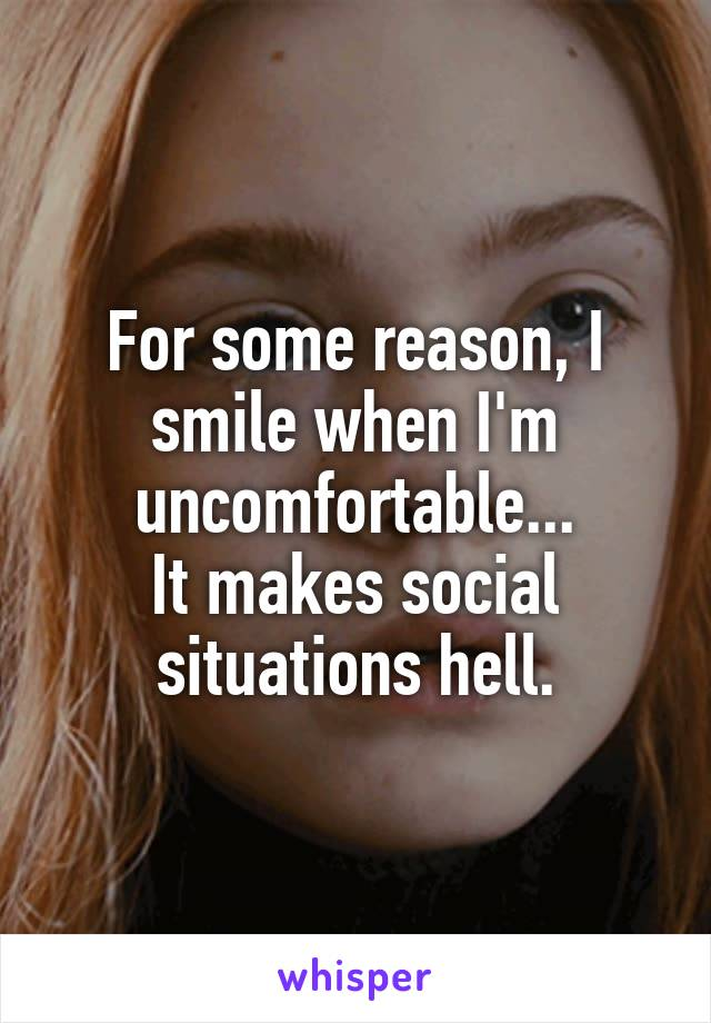 For some reason, I smile when I'm uncomfortable... It makes social situations hell.