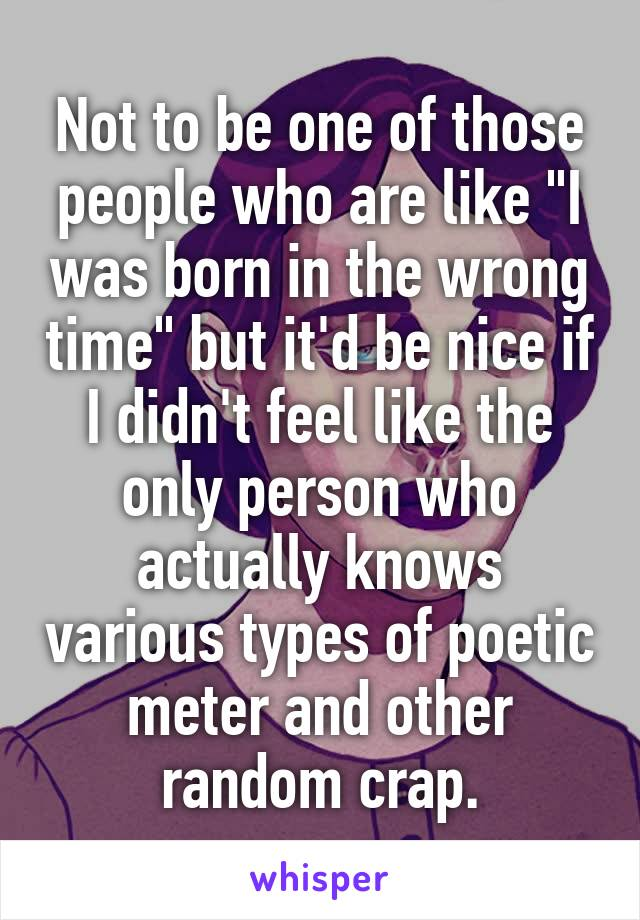 "Not to be one of those people who are like ""I was born in the wrong time"" but it'd be nice if I didn't feel like the only person who actually knows various types of poetic meter and other random crap."