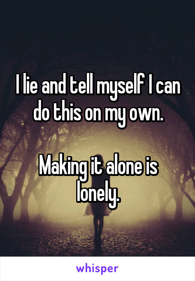 I lie and tell myself I can do this on my own.  Making it alone is lonely.