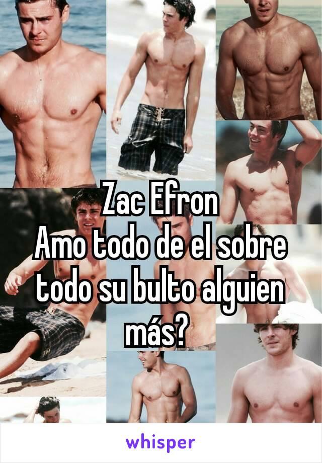 Zac Efron Amo todo de el sobre todo su bulto alguien más?