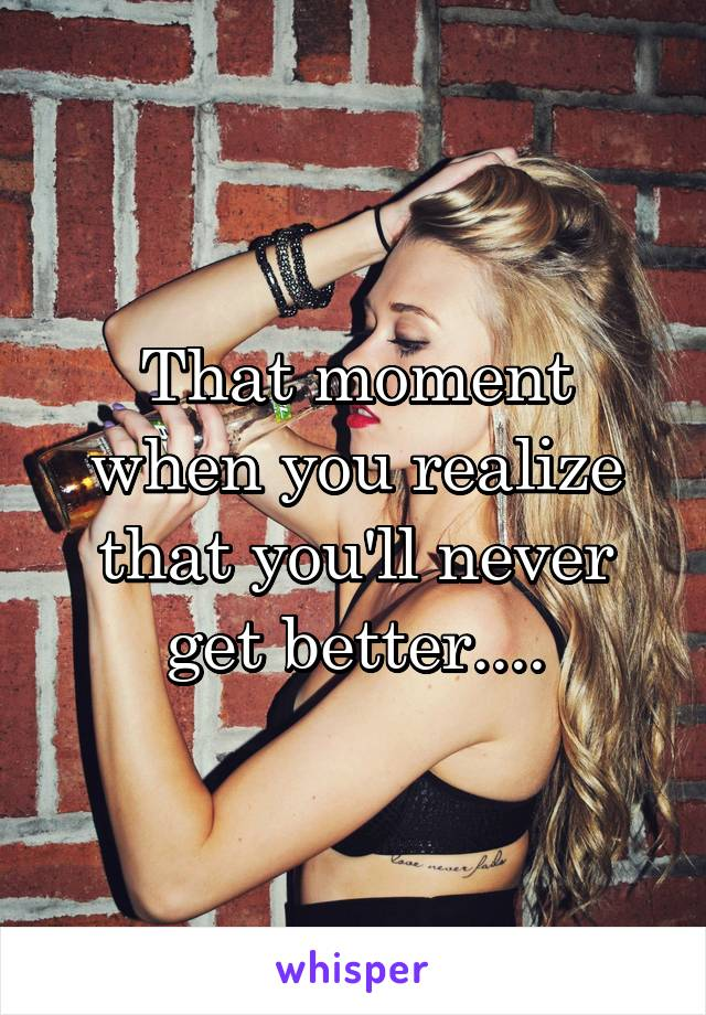 That moment when you realize that you'll never get better....