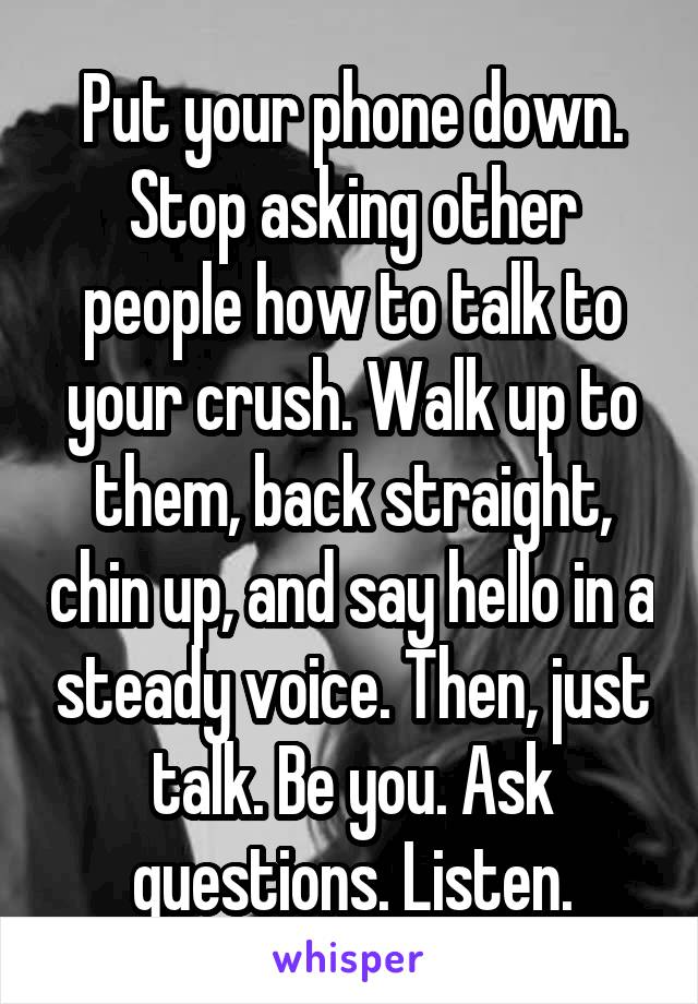 Put your phone down. Stop asking other people how to talk to your crush. Walk up to them, back straight, chin up, and say hello in a steady voice. Then, just talk. Be you. Ask questions. Listen.