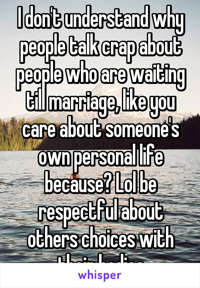 I don't understand why people talk crap about people who are waiting till marriage, like you care about someone's own personal life because? Lol be respectful about others choices with their bodies