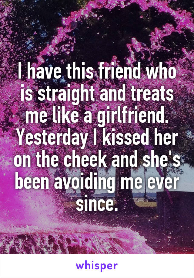 I have this friend who is straight and treats me like a girlfriend. Yesterday I kissed her on the cheek and she's been avoiding me ever since.