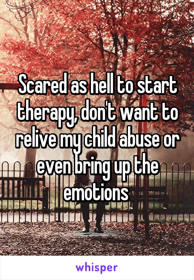 Scared as hell to start therapy, don't want to relive my child abuse or even bring up the emotions