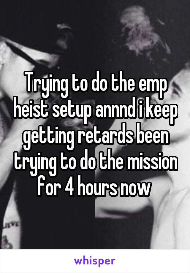 Trying to do the emp heist setup annnd i keep getting retards been trying to do the mission for 4 hours now