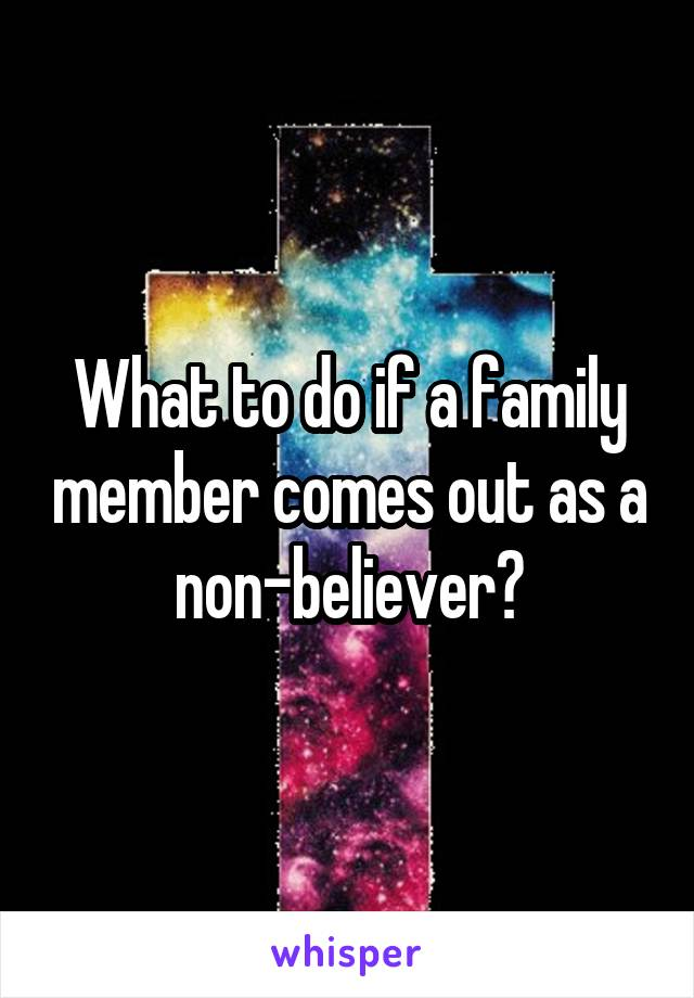 What to do if a family member comes out as a non-believer?