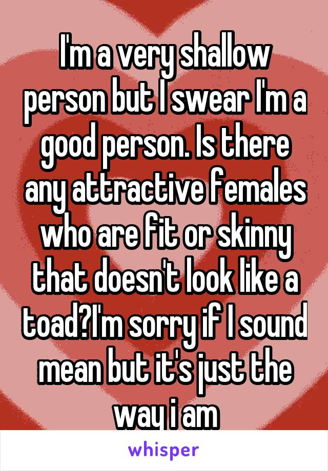 I'm a very shallow person but I swear I'm a good person. Is there any attractive females who are fit or skinny that doesn't look like a toad?I'm sorry if I sound mean but it's just the way i am