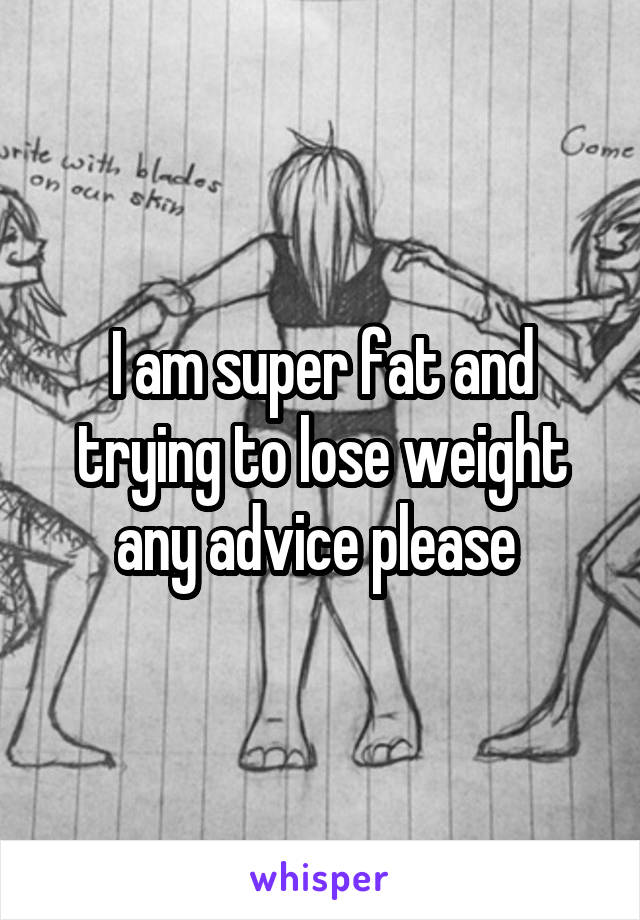 I am super fat and trying to lose weight any advice please