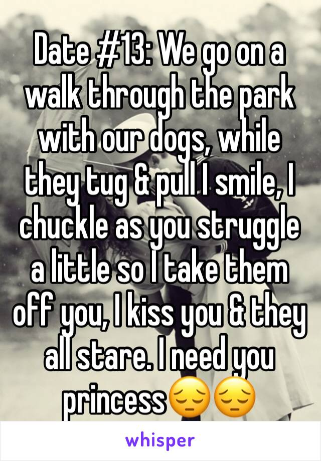Date #13: We go on a walk through the park with our dogs, while they tug & pull I smile, I chuckle as you struggle a little so I take them off you, I kiss you & they all stare. I need you princess😔😔