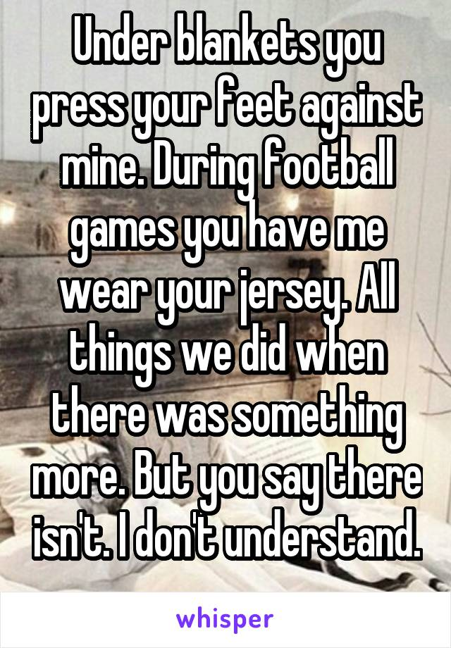Under blankets you press your feet against mine. During football games you have me wear your jersey. All things we did when there was something more. But you say there isn't. I don't understand.