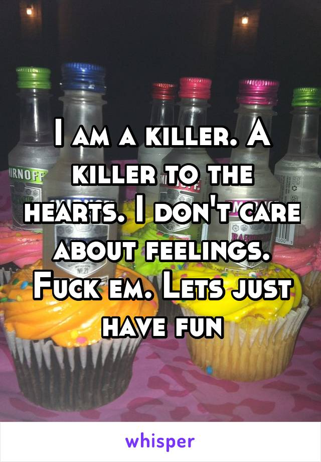 I am a killer. A killer to the hearts. I don't care about feelings. Fuck em. Lets just have fun