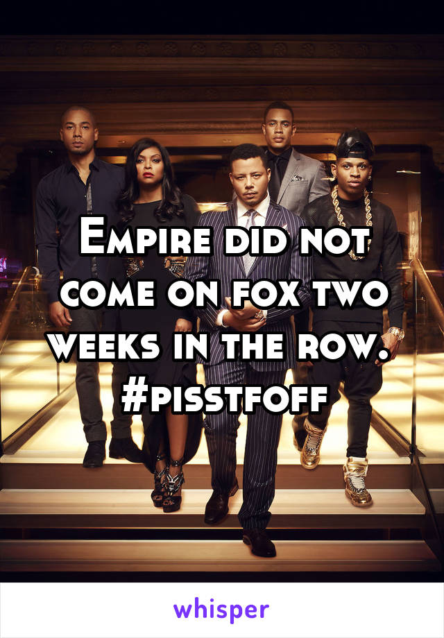 Empire did not come on fox two weeks in the row.  #pisstfoff