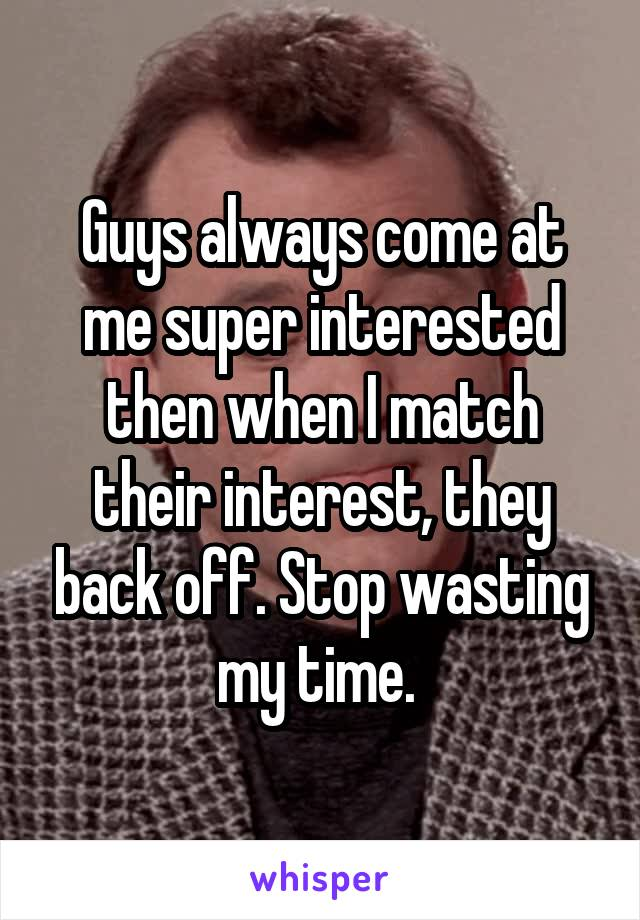 Guys always come at me super interested then when I match their interest, they back off. Stop wasting my time.