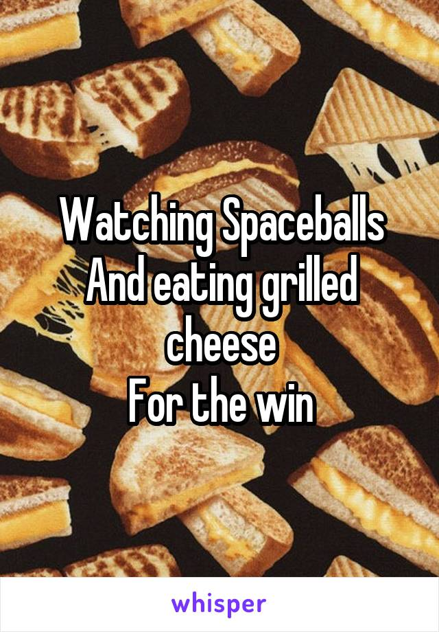 Watching Spaceballs And eating grilled cheese For the win