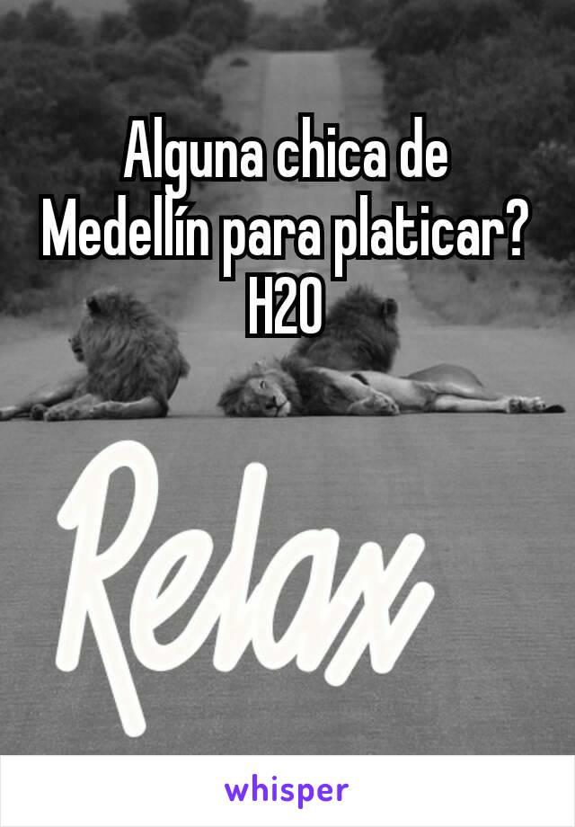 Alguna chica de Medellín para platicar? H20