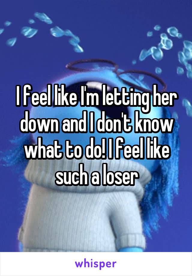 I feel like I'm letting her down and I don't know what to do! I feel like such a loser