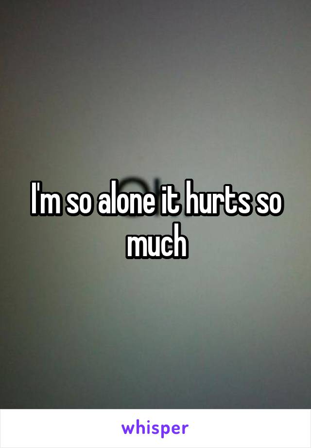 I'm so alone it hurts so much
